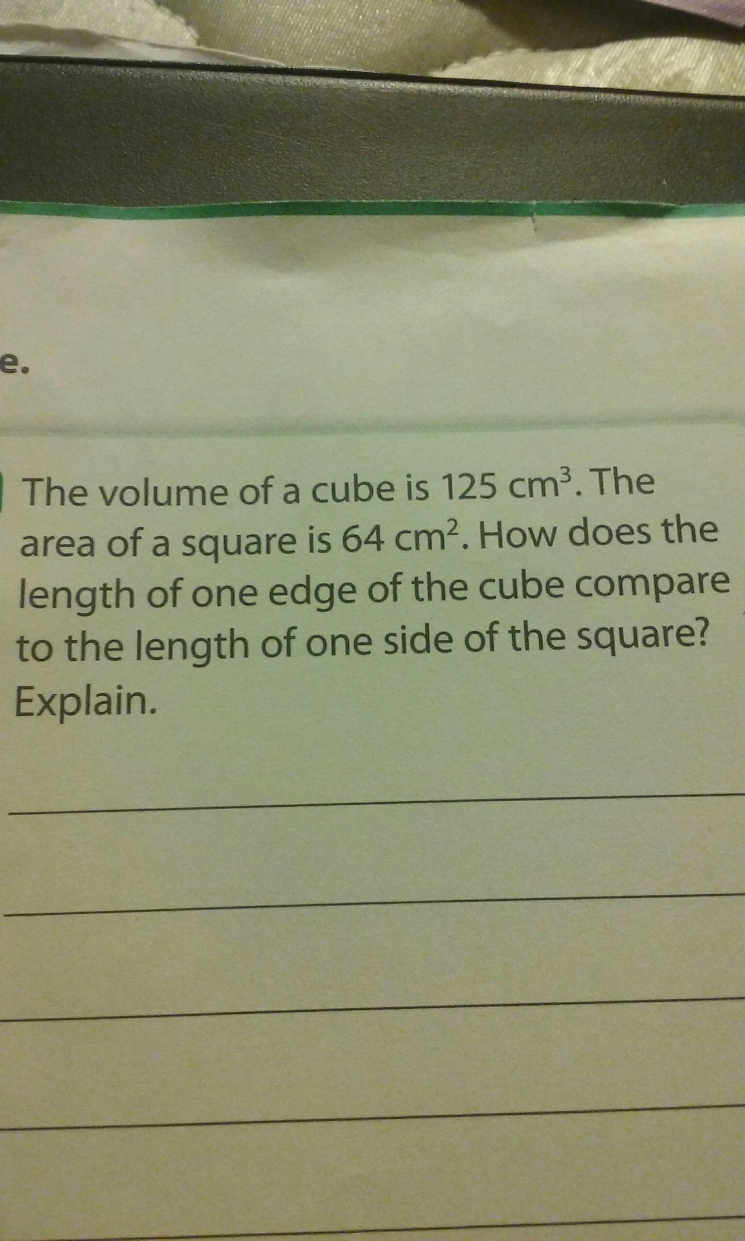 The volume of a cube is 125 cm^3. The area of a square is ...