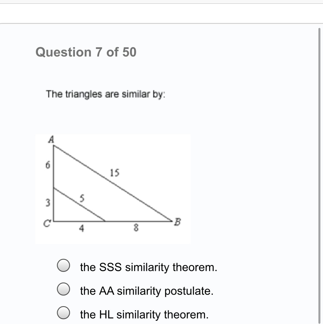 The triangles are similar by: A  The SSS similarity theorem