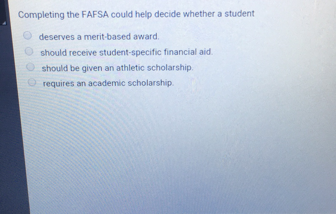 Completing the FAFSA could help decide whether a studentdeserves a ...